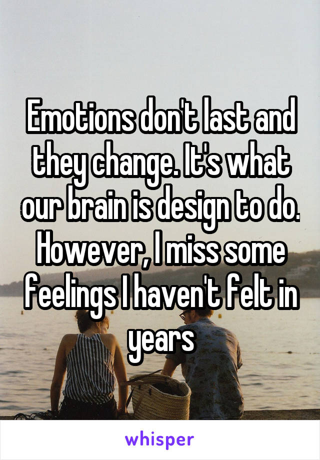 Emotions don't last and they change. It's what our brain is design to do. However, I miss some feelings I haven't felt in years