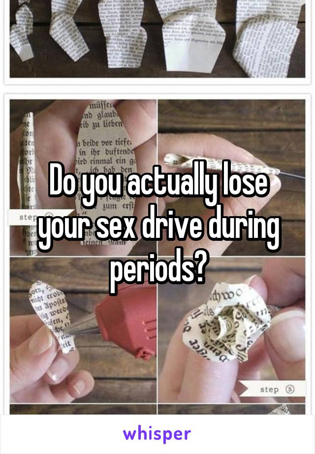 Do you actually lose your sex drive during periods?