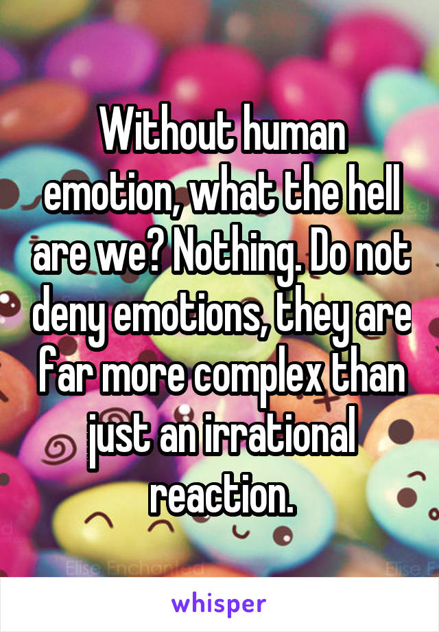 Without human emotion, what the hell are we? Nothing. Do not deny emotions, they are far more complex than just an irrational reaction.