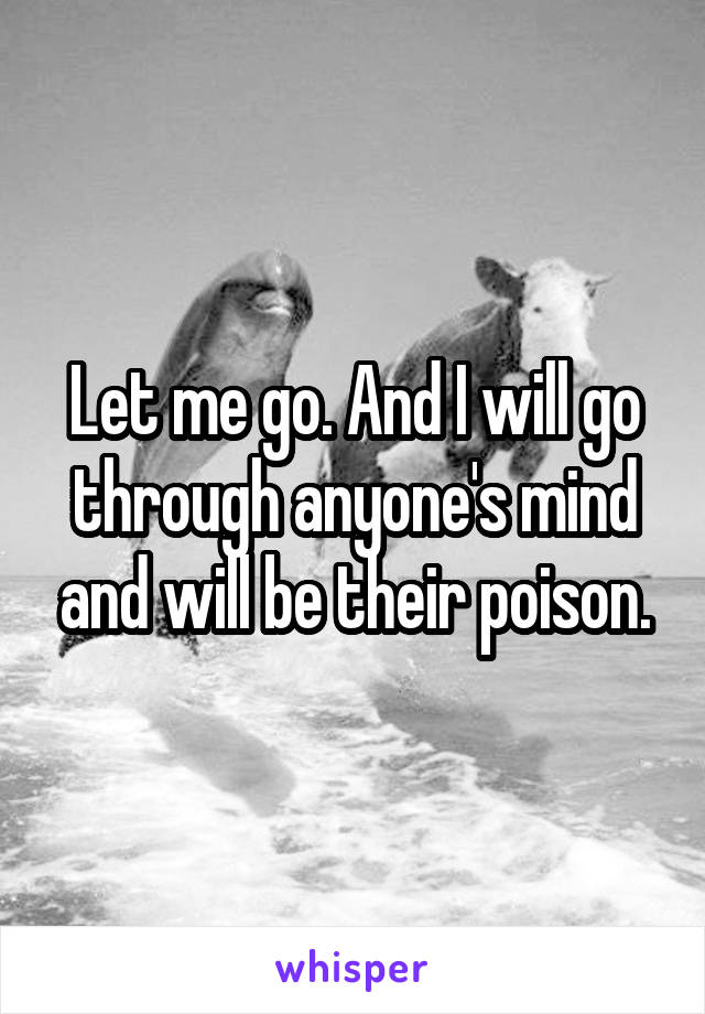 Let me go. And I will go through anyone's mind and will be their poison.