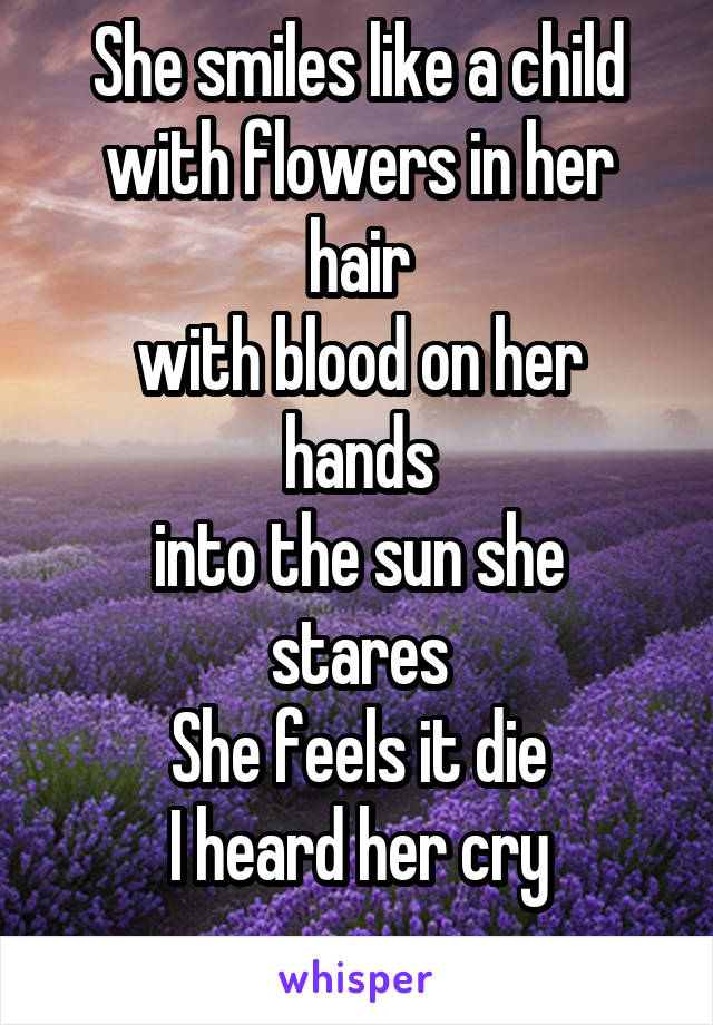 She smiles like a child with flowers in her hair with blood on her hands into the sun she stares She feels it die I heard her cry