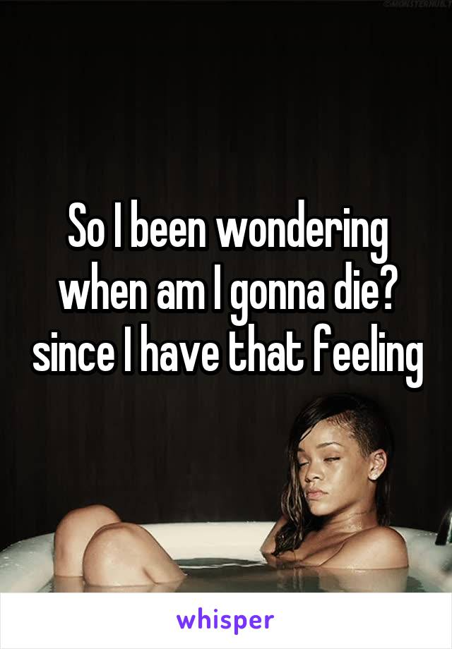 So I been wondering when am I gonna die? since I have that feeling
