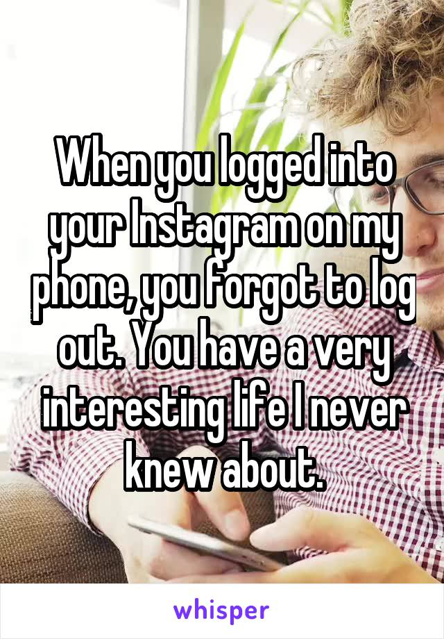 When you logged into your Instagram on my phone, you forgot to log out. You have a very interesting life I never knew about.