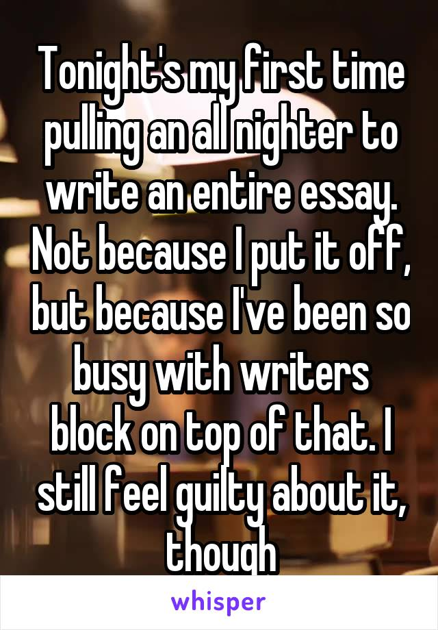 Tonight's my first time pulling an all nighter to write an entire essay. Not because I put it off, but because I've been so busy with writers block on top of that. I still feel guilty about it, though