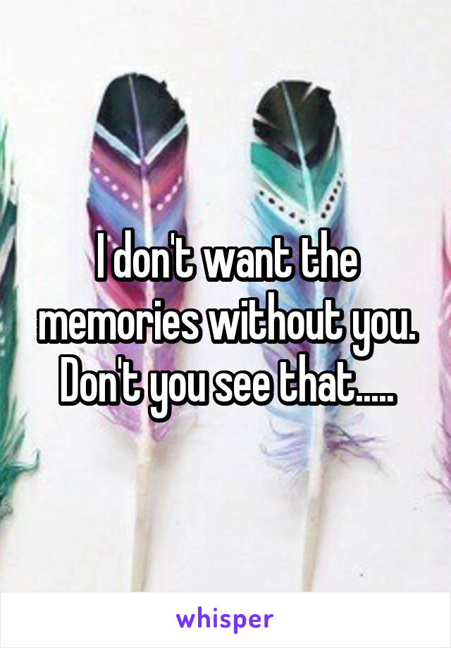 I don't want the memories without you. Don't you see that.....
