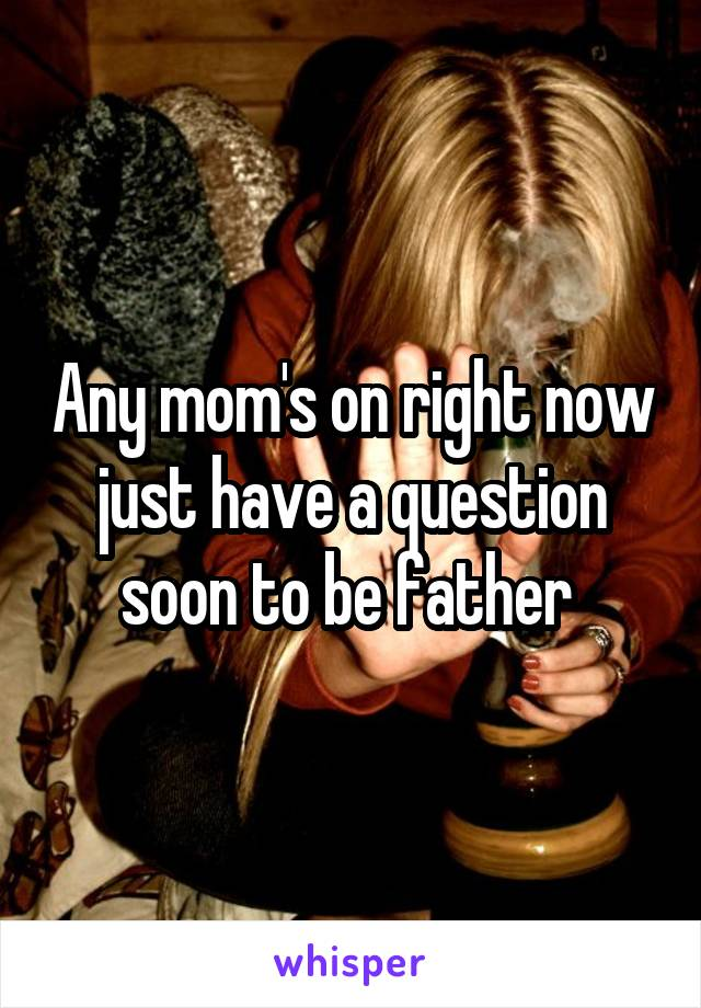 Any mom's on right now just have a question soon to be father