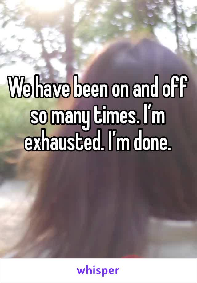 We have been on and off so many times. I'm exhausted. I'm done.