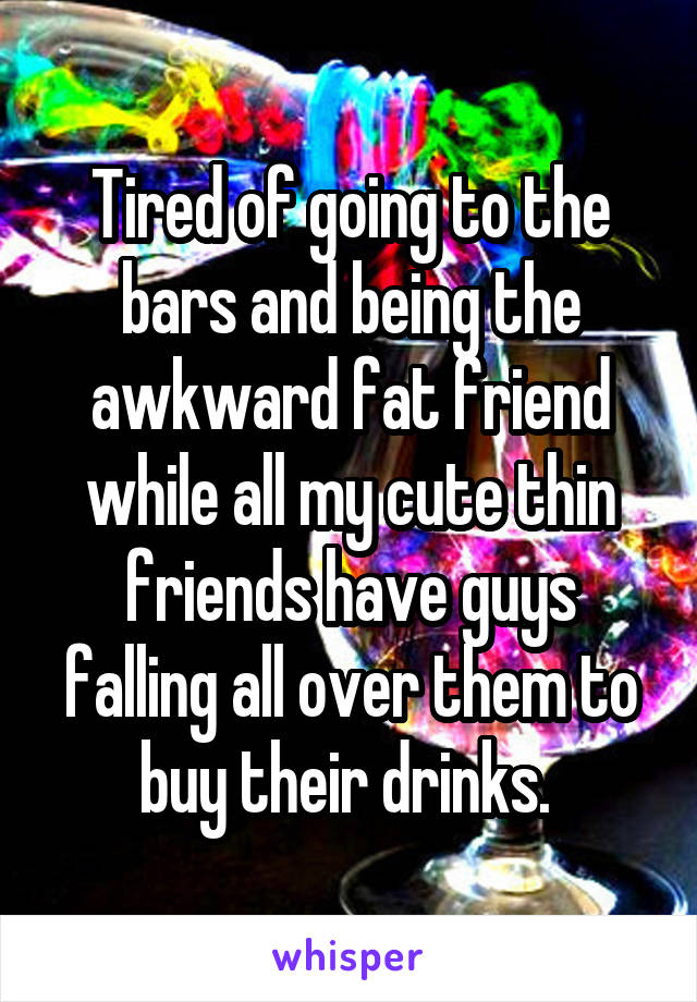 Tired of going to the bars and being the awkward fat friend while all my cute thin friends have guys falling all over them to buy their drinks.