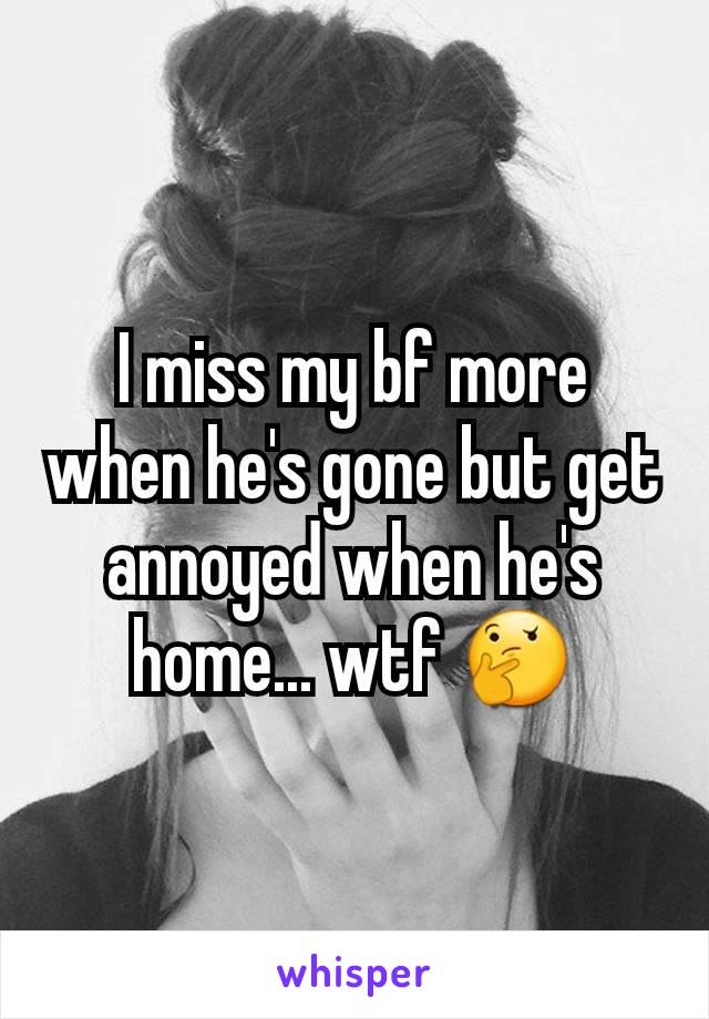 I miss my bf more when he's gone but get annoyed when he's home... wtf 🤔