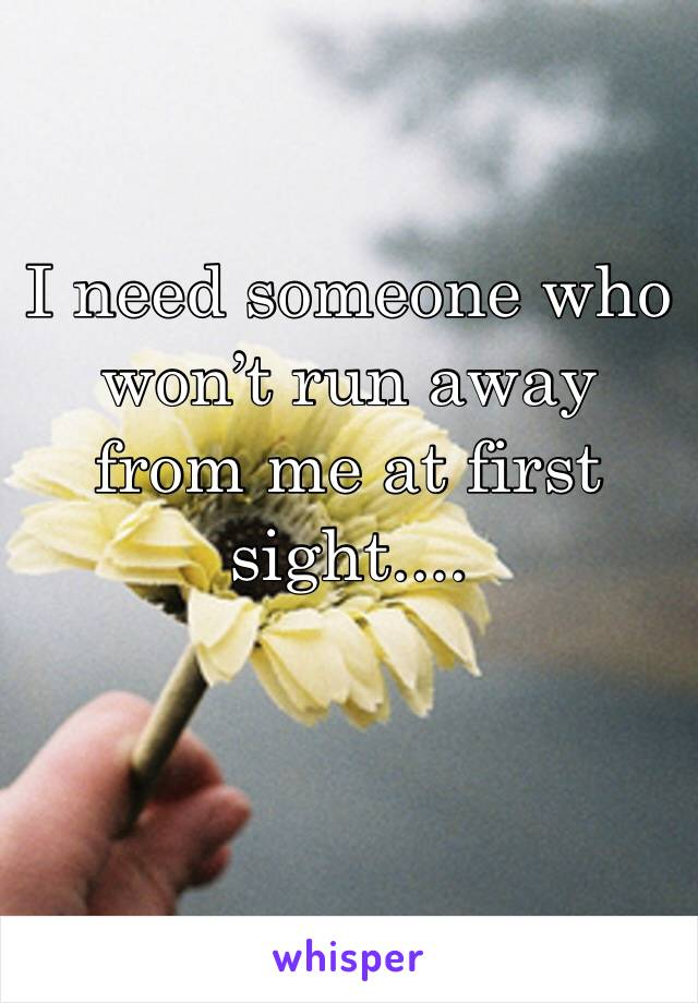 I need someone who won't run away from me at first sight....