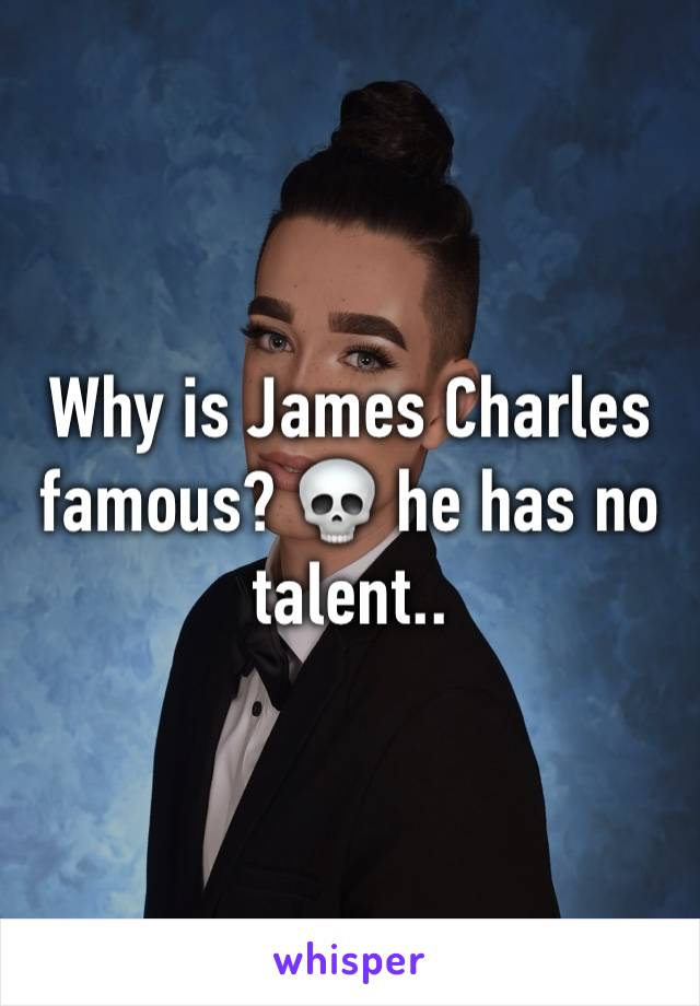 Why is James Charles famous? 💀 he has no talent..