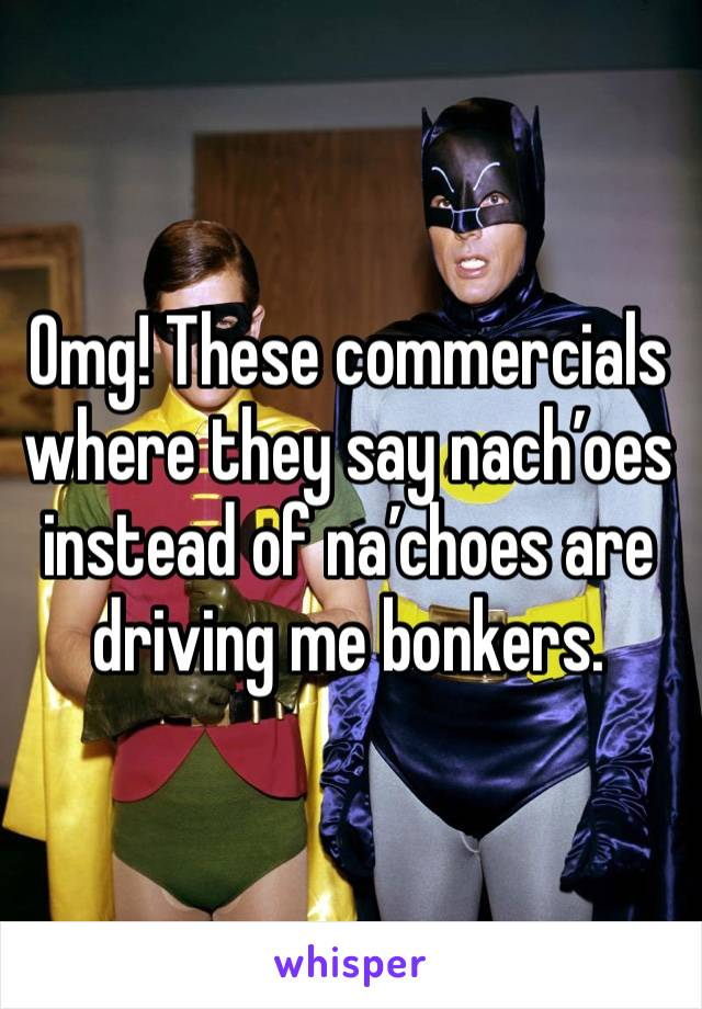 Omg! These commercials where they say nach'oes instead of na'choes are driving me bonkers.