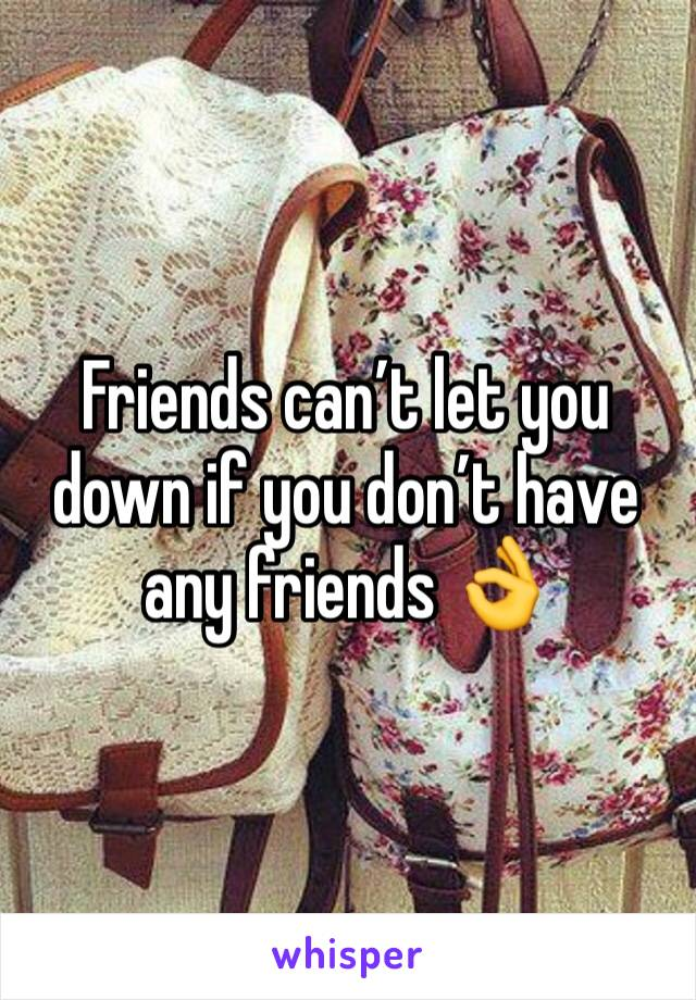 Friends can't let you down if you don't have any friends 👌