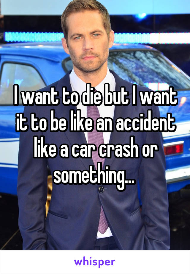 I want to die but I want it to be like an accident like a car crash or something...