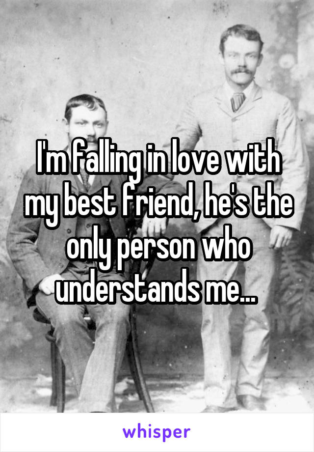 I'm falling in love with my best friend, he's the only person who understands me...