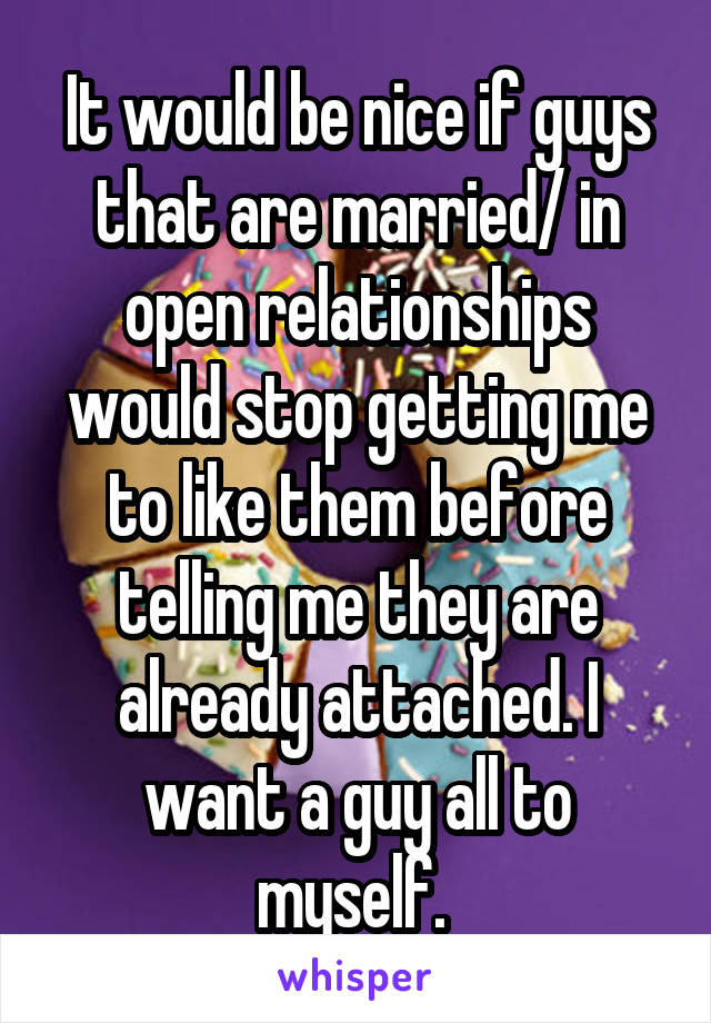 It would be nice if guys that are married/ in open relationships would stop getting me to like them before telling me they are already attached. I want a guy all to myself.