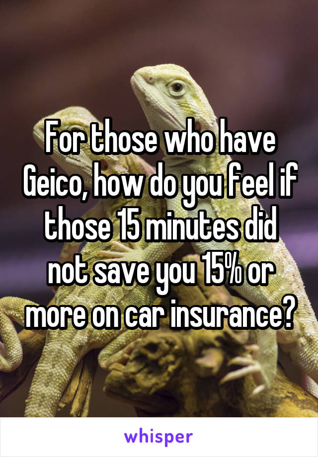 For those who have Geico, how do you feel if those 15 minutes did not save you 15% or more on car insurance?