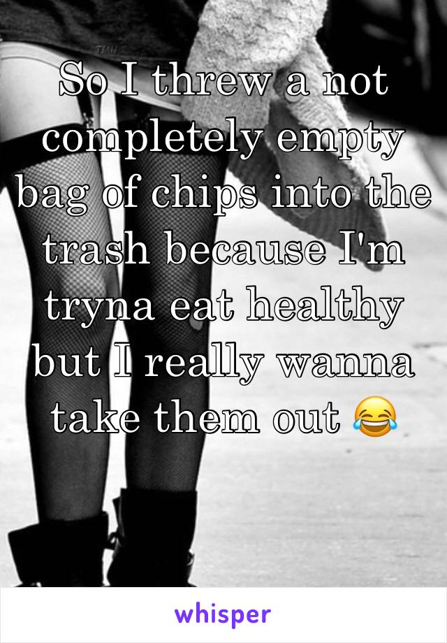 So I threw a not completely empty bag of chips into the trash because I'm tryna eat healthy but I really wanna take them out 😂