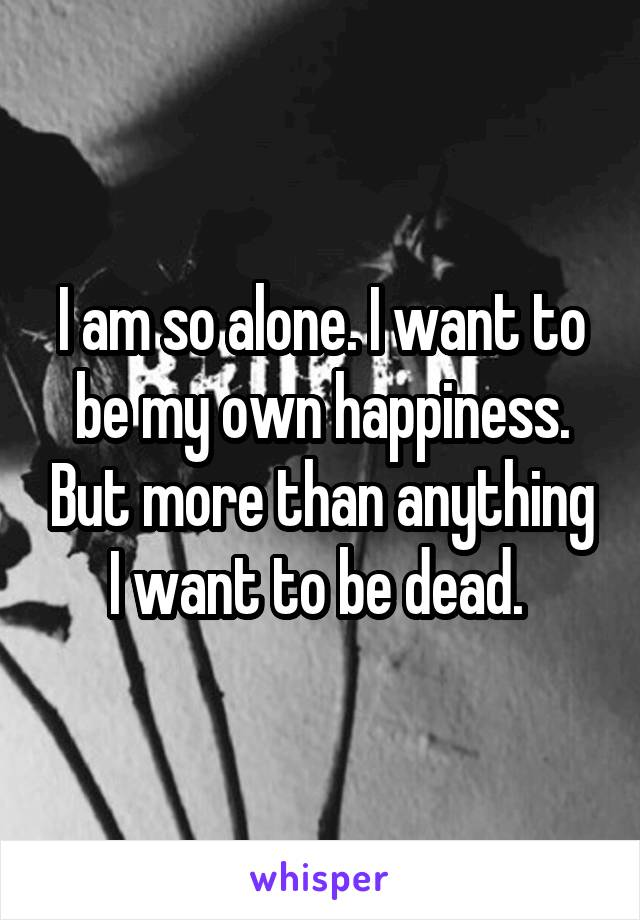 I am so alone. I want to be my own happiness. But more than anything I want to be dead.