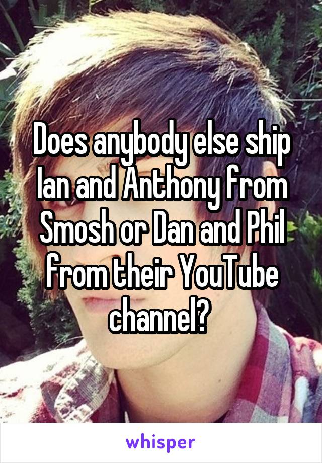 Does anybody else ship Ian and Anthony from Smosh or Dan and Phil from their YouTube channel?