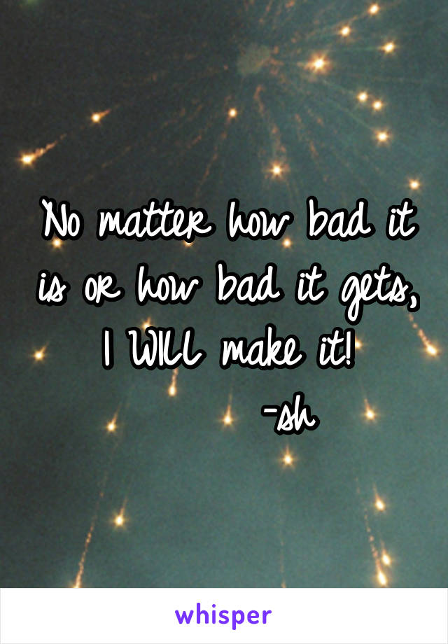 No matter how bad it is or how bad it gets, I WILL make it!       -sh