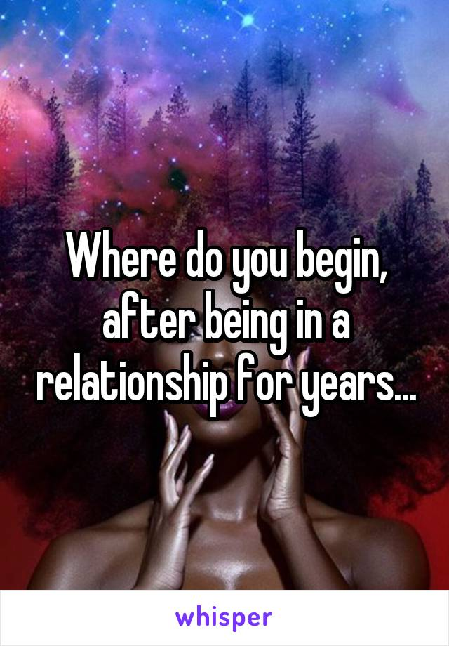Where do you begin, after being in a relationship for years...