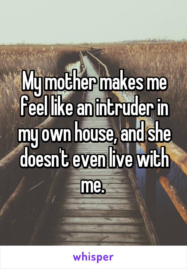 My mother makes me feel like an intruder in my own house, and she doesn't even live with me.