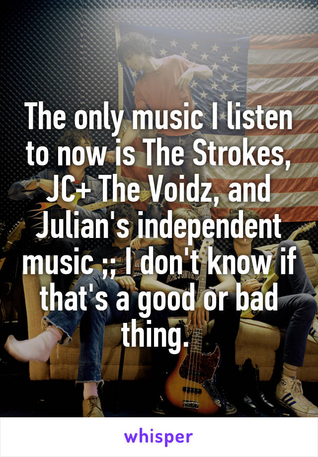 The only music I listen to now is The Strokes, JC+ The Voidz, and Julian's independent music ;; I don't know if that's a good or bad thing.