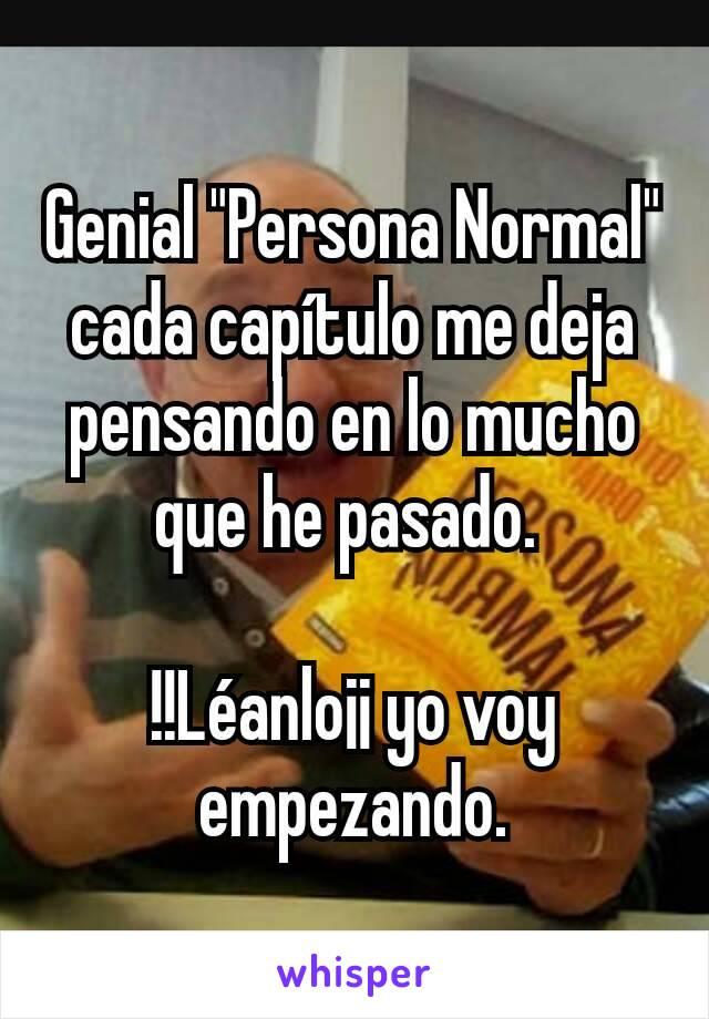 """Genial """"Persona Normal"""" cada capítulo me deja pensando en lo mucho que he pasado.   !!Léanlo¡¡ yo voy empezando."""