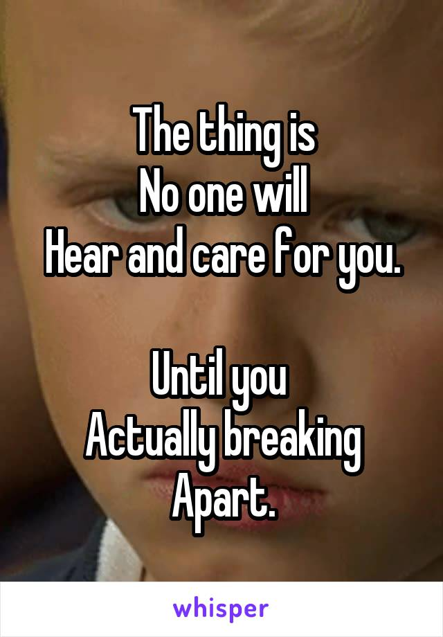 The thing is No one will Hear and care for you.  Until you  Actually breaking Apart.