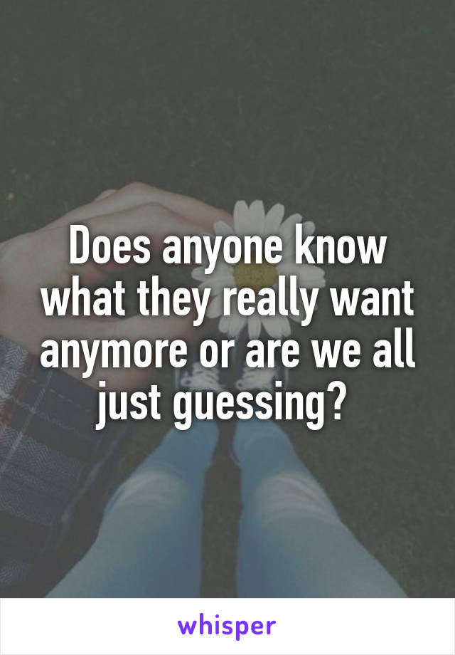 Does anyone know what they really want anymore or are we all just guessing?