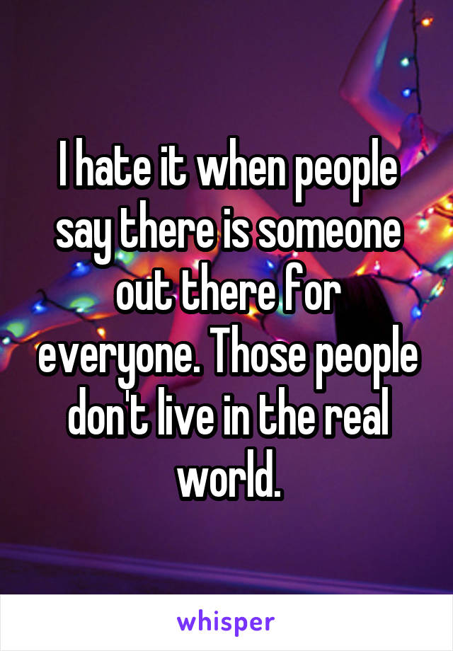 I hate it when people say there is someone out there for everyone. Those people don't live in the real world.