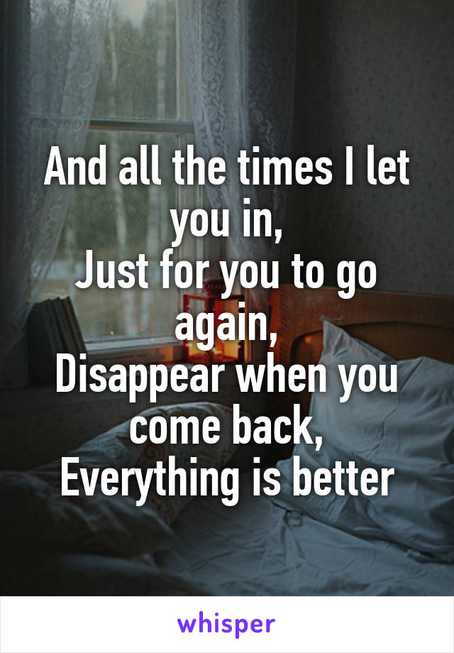 And all the times I let you in, Just for you to go again, Disappear when you come back, Everything is better