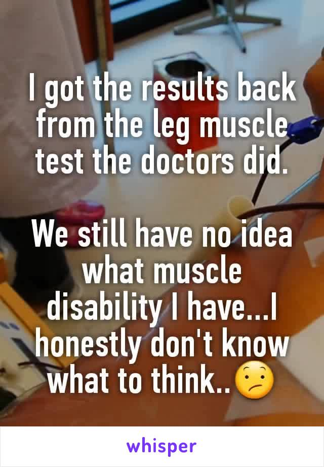I got the results back from the leg muscle test the doctors did.  We still have no idea what muscle disability I have...I honestly don't know what to think..😕