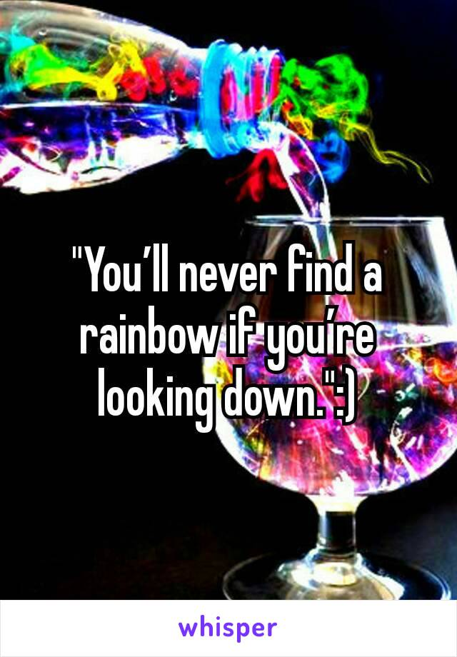 """You'll never find a rainbow if you're looking down."":)"