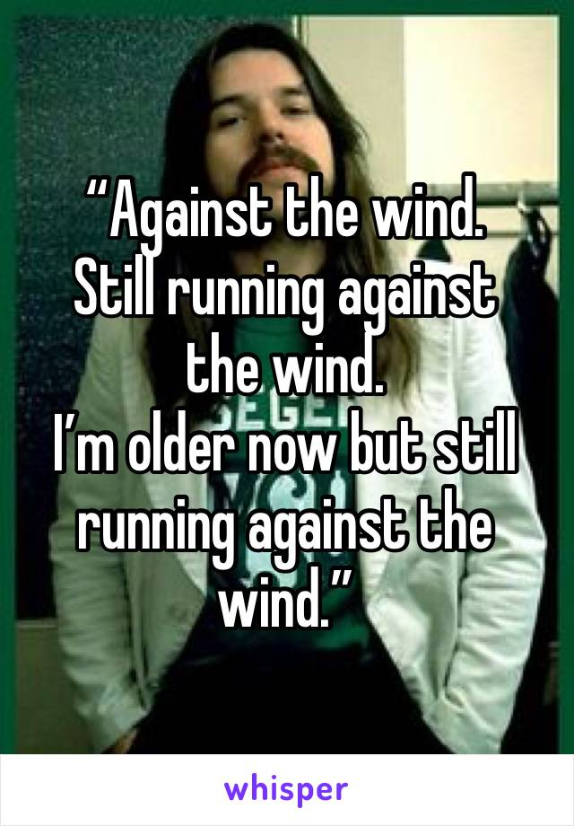 """""""Against the wind. Still running against the wind. I'm older now but still running against the wind."""""""
