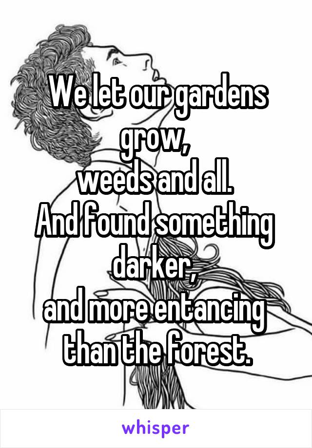 We let our gardens grow,  weeds and all.  And found something  darker,  and more entancing  than the forest.