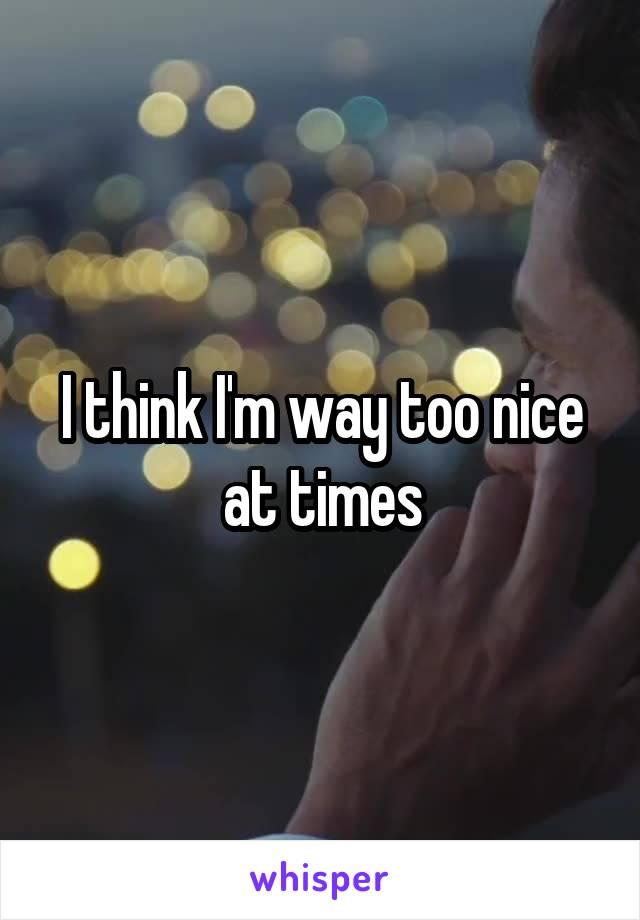 I think I'm way too nice at times