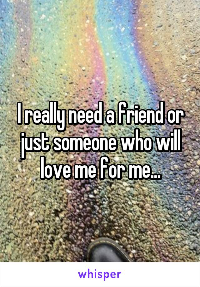 I really need a friend or just someone who will love me for me...