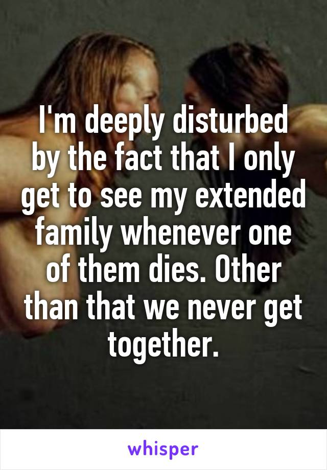 I'm deeply disturbed by the fact that I only get to see my extended family whenever one of them dies. Other than that we never get together.