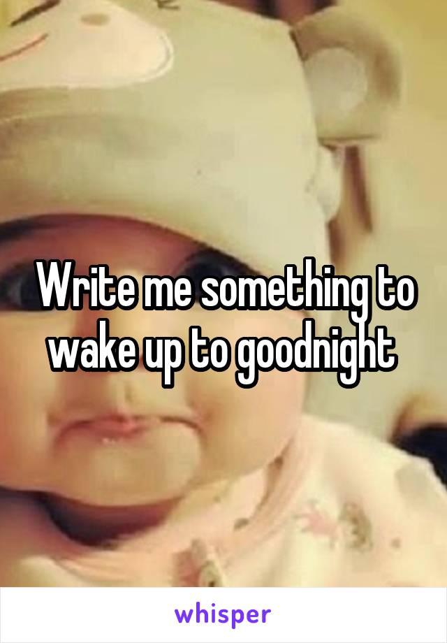 Write me something to wake up to goodnight
