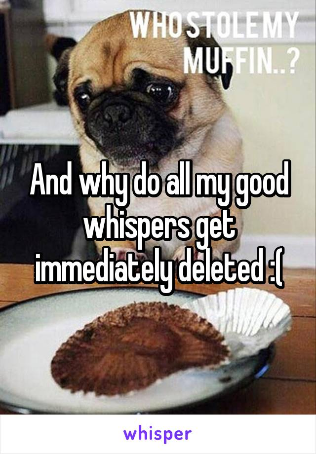 And why do all my good whispers get immediately deleted :(