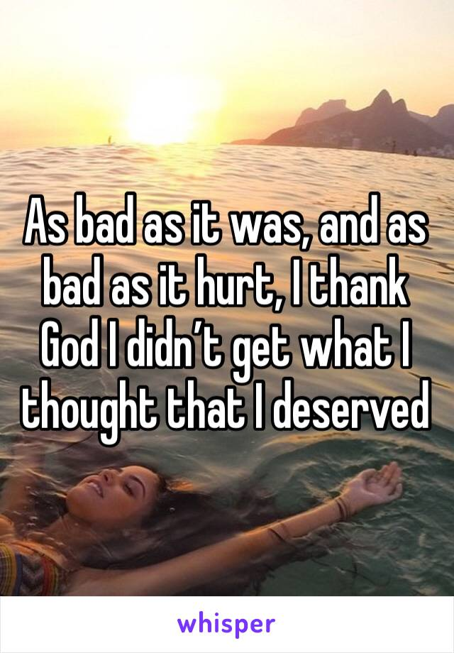 As bad as it was, and as bad as it hurt, I thank God I didn't get what I thought that I deserved