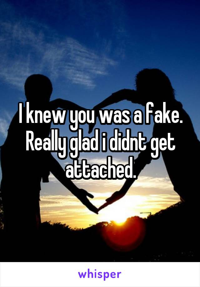 I knew you was a fake. Really glad i didnt get attached.