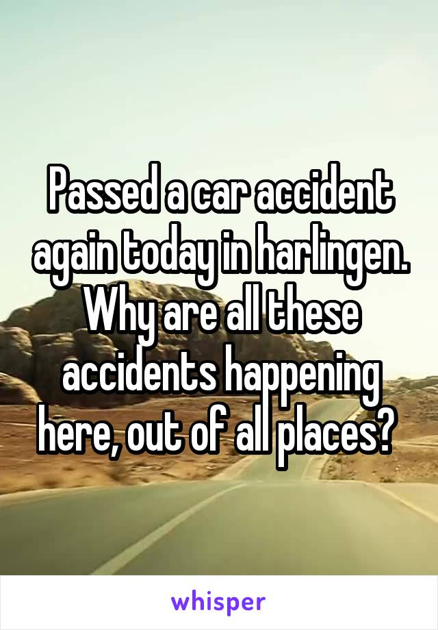 Passed a car accident again today in harlingen. Why are all these accidents happening here, out of all places?