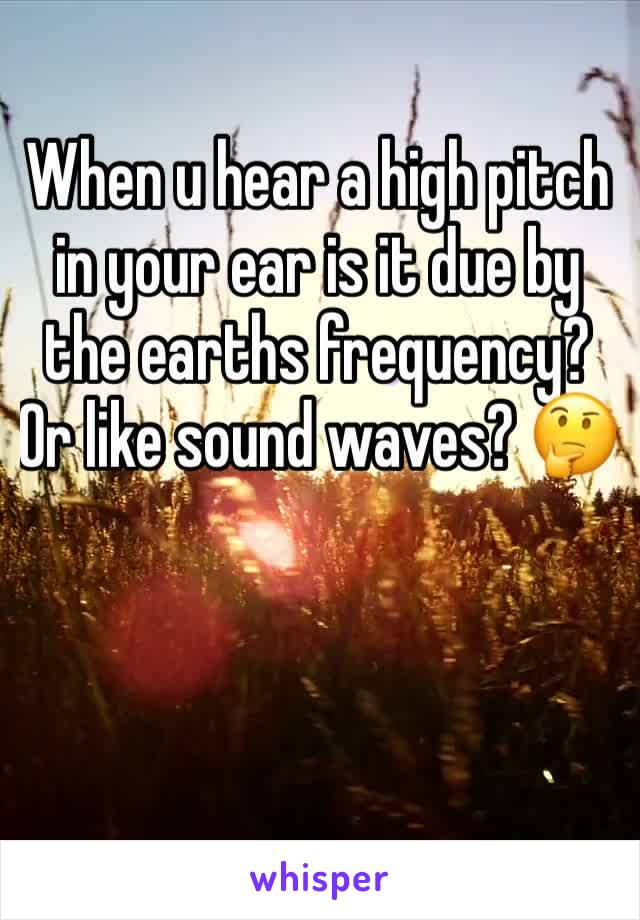 When u hear a high pitch in your ear is it due by the earths frequency?  Or like sound waves? 🤔