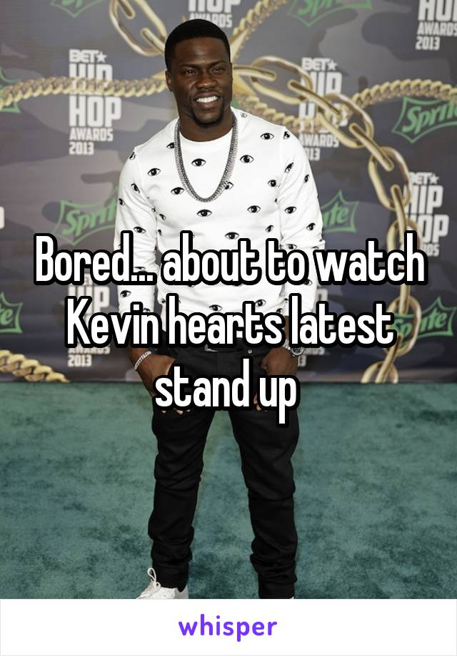 Bored... about to watch Kevin hearts latest stand up