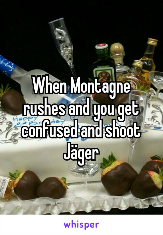 When Montagne rushes and you get confused and shoot Jäger