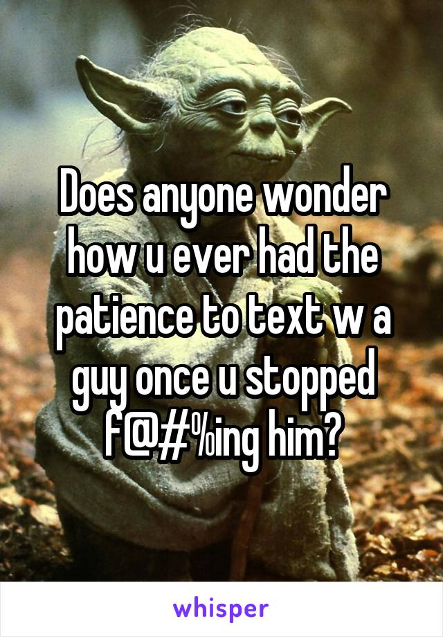 Does anyone wonder how u ever had the patience to text w a guy once u stopped f@#%ing him?