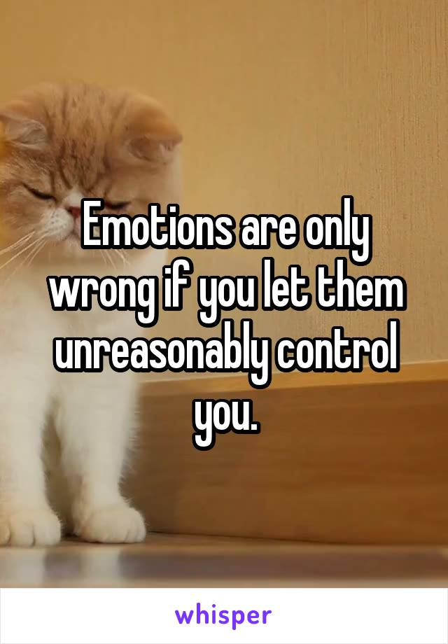 Emotions are only wrong if you let them unreasonably control you.